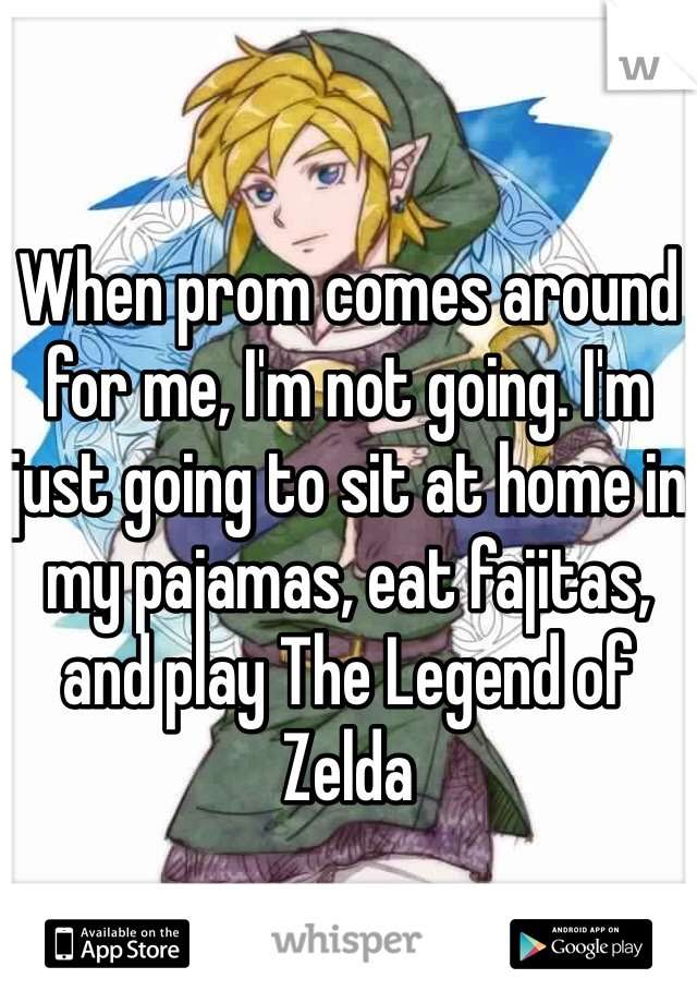 When prom comes around for me, I'm not going. I'm just going to sit at home in my pajamas, eat fajitas, and play The Legend of Zelda