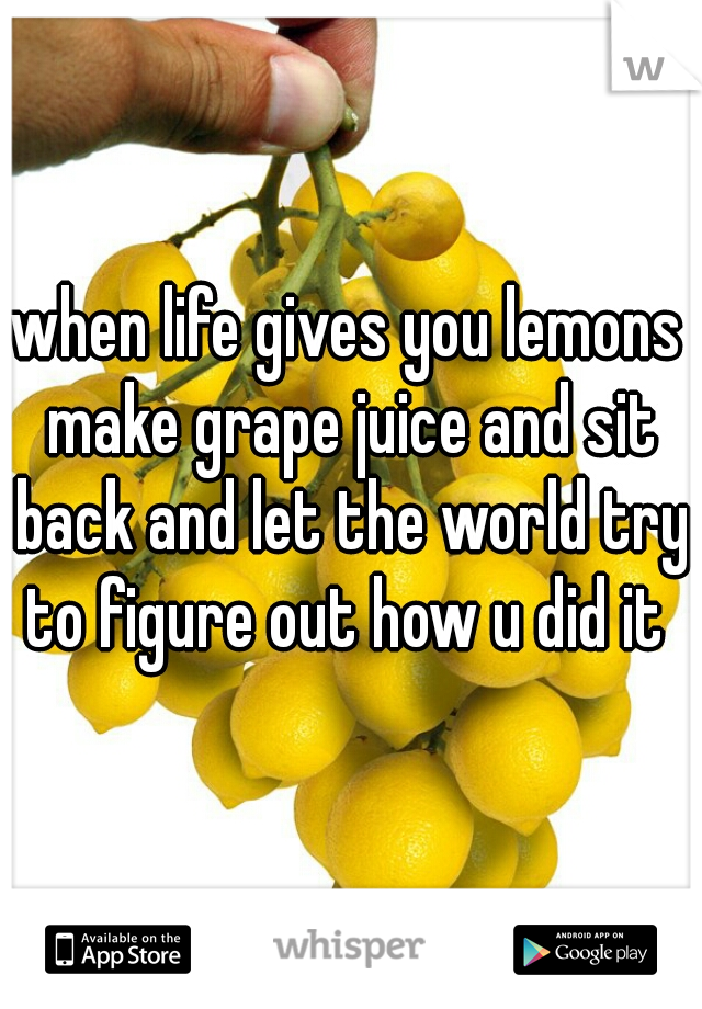 when life gives you lemons make grape juice and sit back and let the world try to figure out how u did it