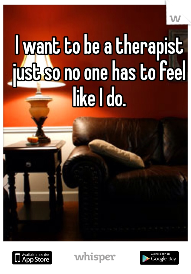 I want to be a therapist just so no one has to feel like I do.