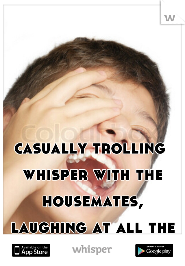 casually trolling whisper with the housemates, laughing at all the insecure bitches xD