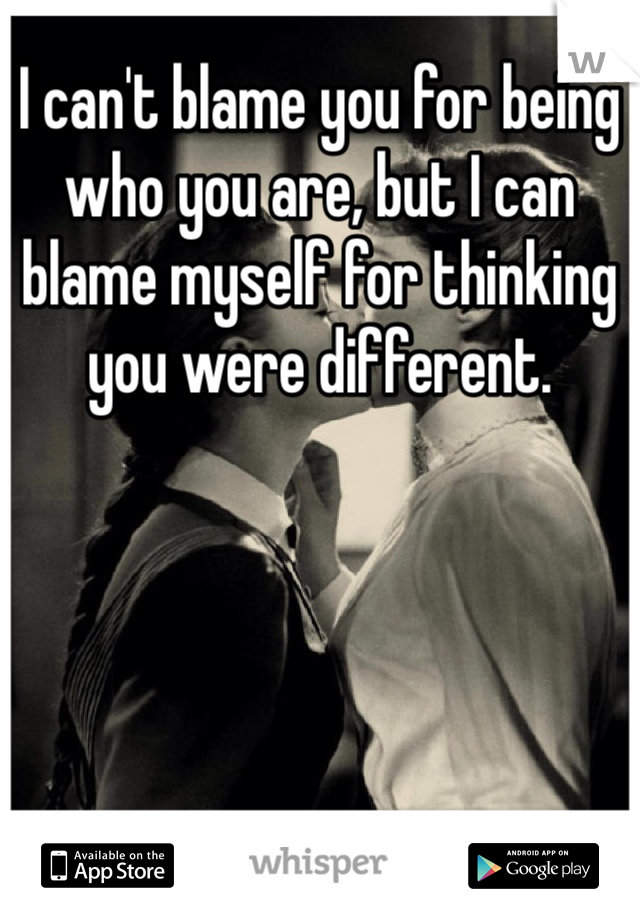 I can't blame you for being who you are, but I can blame myself for thinking you were different.