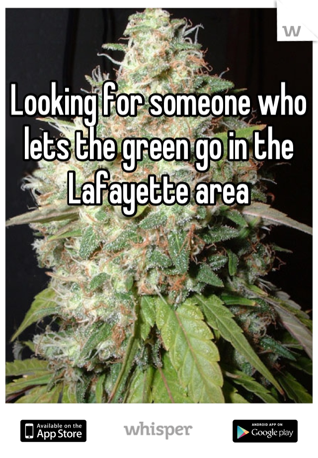 Looking for someone who lets the green go in the Lafayette area