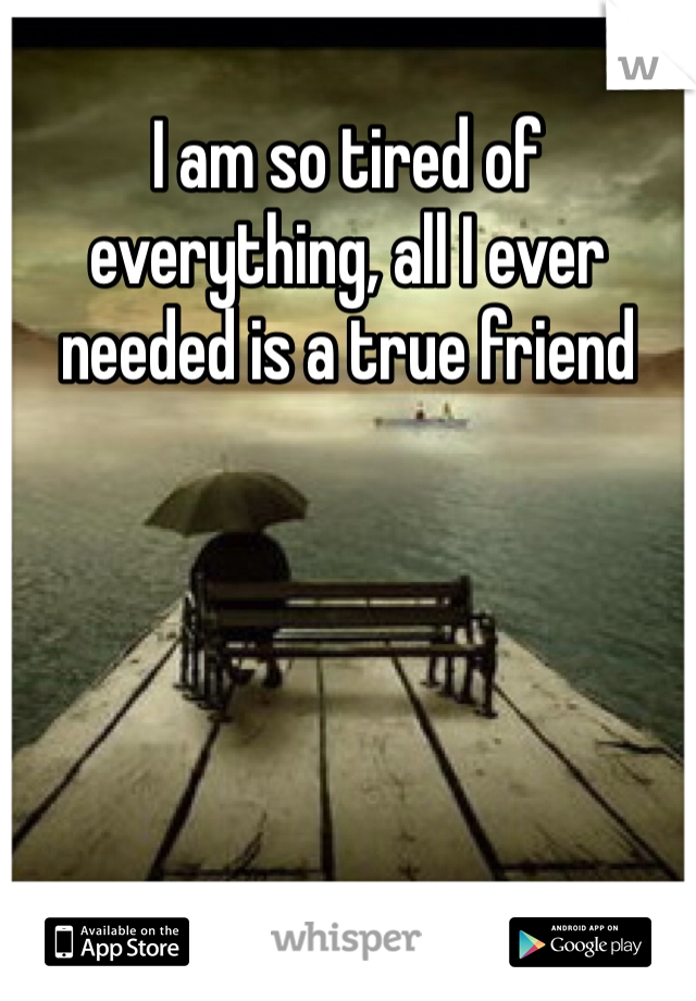 I am so tired of everything, all I ever needed is a true friend