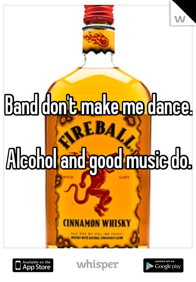 Band don't make me dance.   Alcohol and good music do.