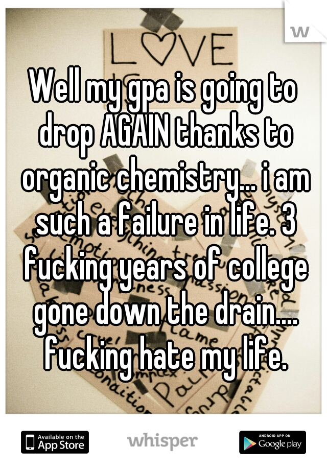 Well my gpa is going to drop AGAIN thanks to organic chemistry... i am such a failure in life. 3 fucking years of college gone down the drain.... fucking hate my life.