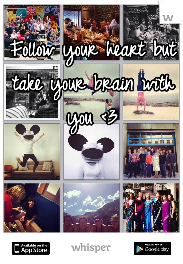 Follow your heart but take your brain with you <3
