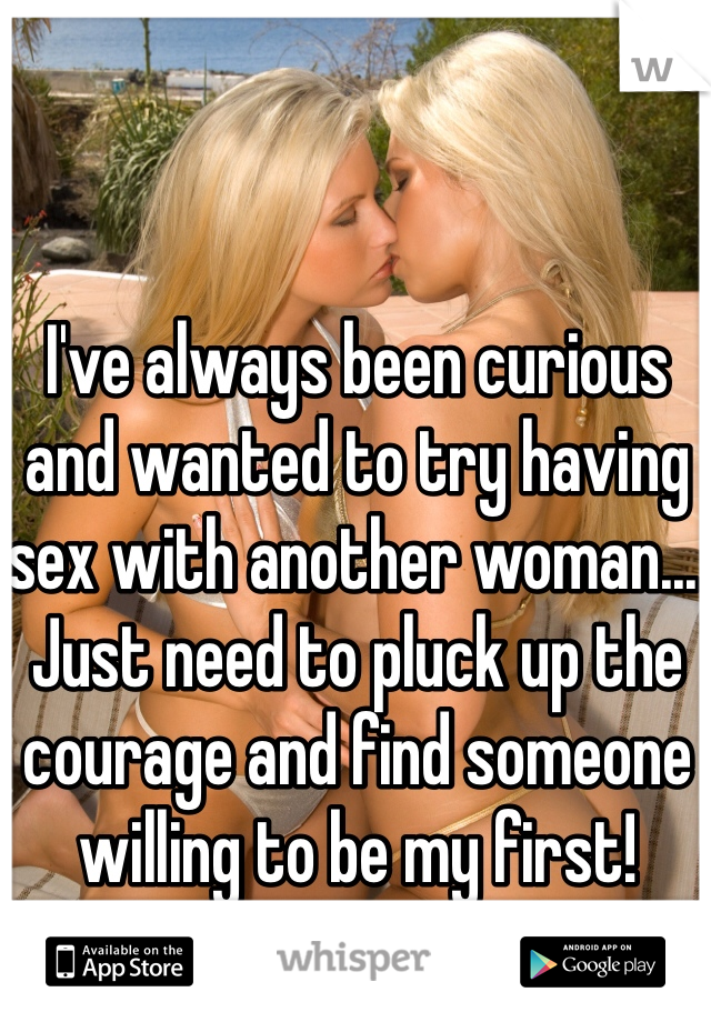 I've always been curious and wanted to try having sex with another woman...  Just need to pluck up the courage and find someone willing to be my first!