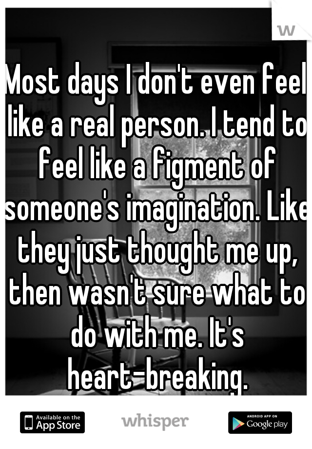 Most days I don't even feel like a real person. I tend to feel like a figment of someone's imagination. Like they just thought me up, then wasn't sure what to do with me. It's heart-breaking.