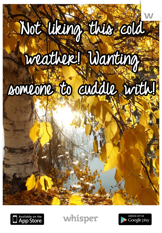 Not liking this cold weather! Wanting someone to cuddle with!