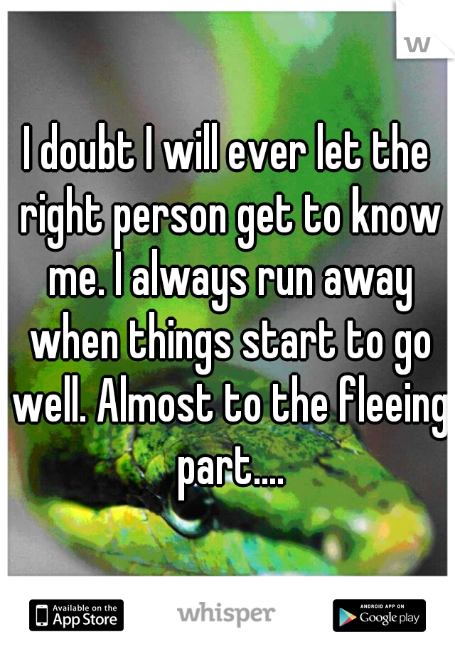 I doubt I will ever let the right person get to know me. I always run away when things start to go well. Almost to the fleeing part....