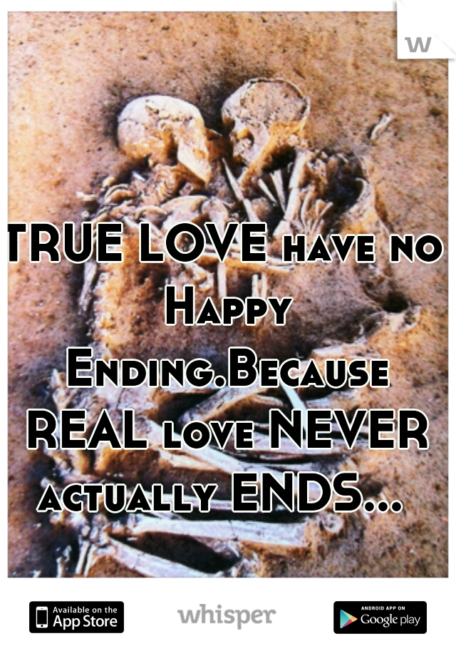 TRUE LOVE have no Happy Ending.Because REAL love NEVER actually ENDS...