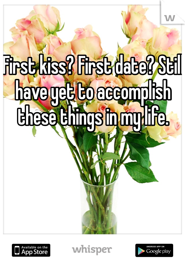 First kiss? First date? Still have yet to accomplish these things in my life.