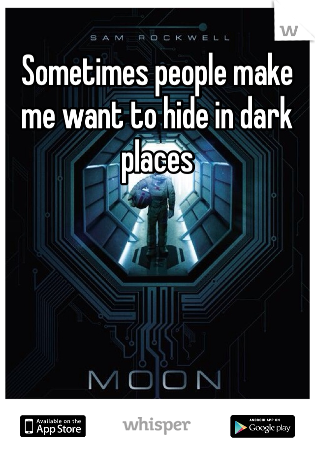 Sometimes people make me want to hide in dark places