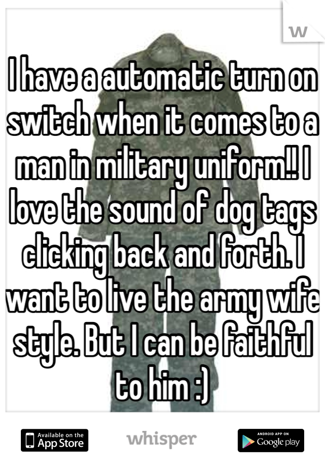 I have a automatic turn on switch when it comes to a man in military uniform!! I love the sound of dog tags clicking back and forth. I want to live the army wife style. But I can be faithful to him :)