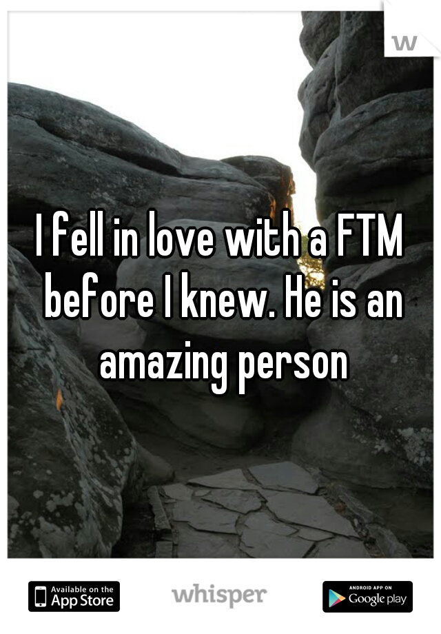 I fell in love with a FTM before I knew. He is an amazing person