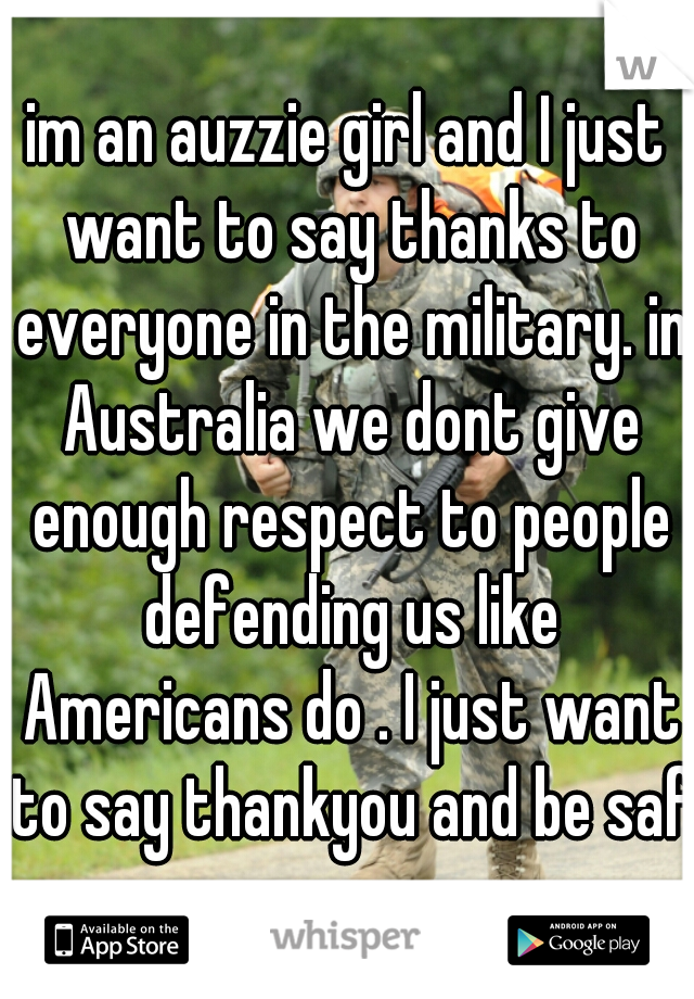 im an auzzie girl and I just want to say thanks to everyone in the military. in Australia we dont give enough respect to people defending us like Americans do . I just want to say thankyou and be safe