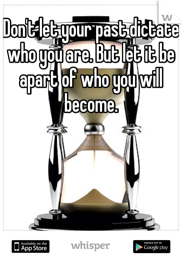 Don't let your past dictate who you are. But let it be apart of who you will become.