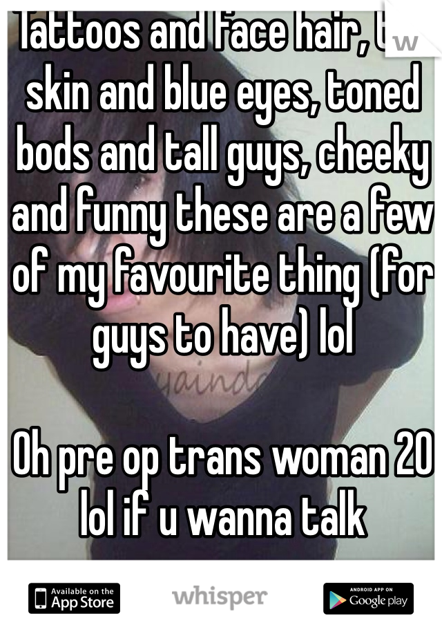 Tattoos and face hair, tan skin and blue eyes, toned bods and tall guys, cheeky and funny these are a few of my favourite thing (for guys to have) lol   Oh pre op trans woman 20 lol if u wanna talk