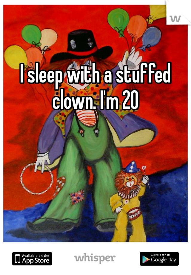 I sleep with a stuffed clown. I'm 20