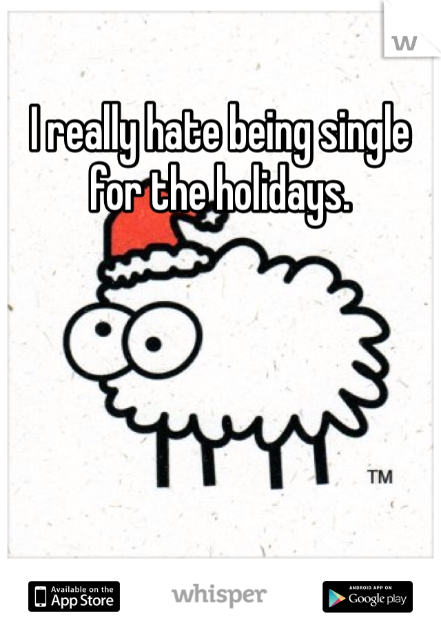 I really hate being single for the holidays.