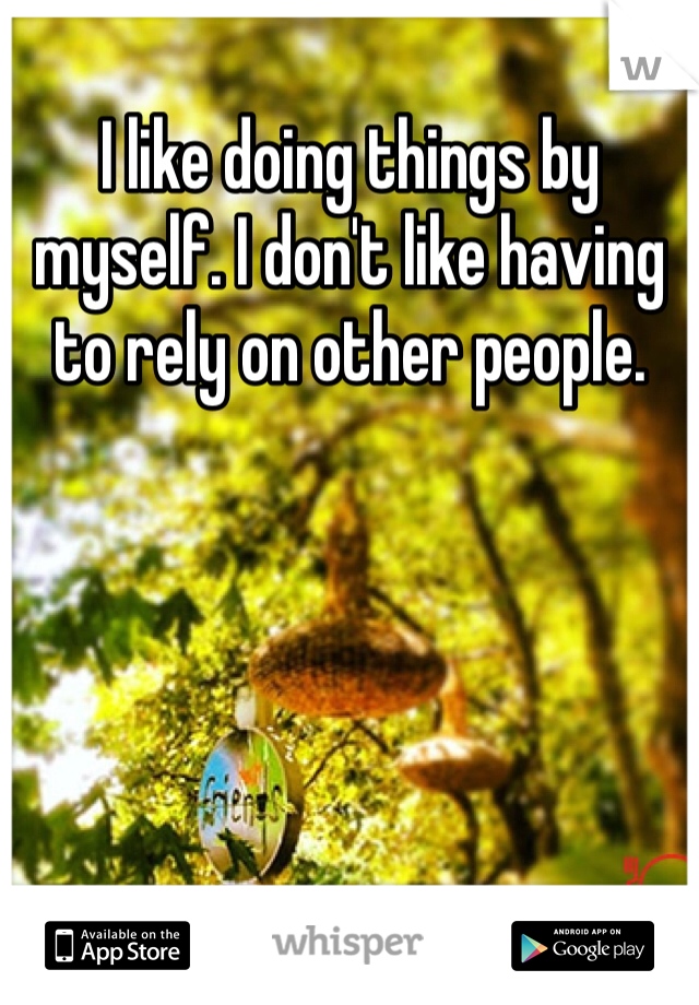 I like doing things by myself. I don't like having to rely on other people.