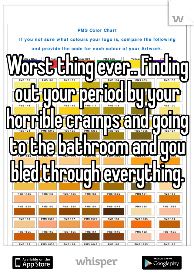 Worst thing ever.. Finding out your period by your horrible cramps and going to the bathroom and you bled through everything.