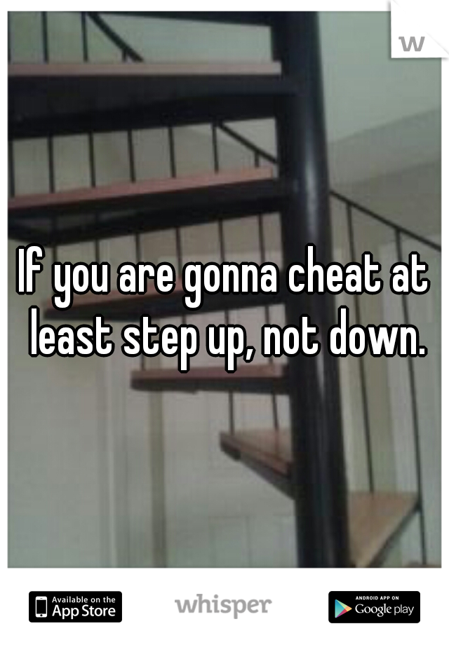 If you are gonna cheat at least step up, not down.
