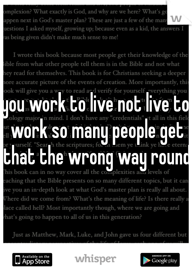 you work to live not live to work so many people get that the wrong way round