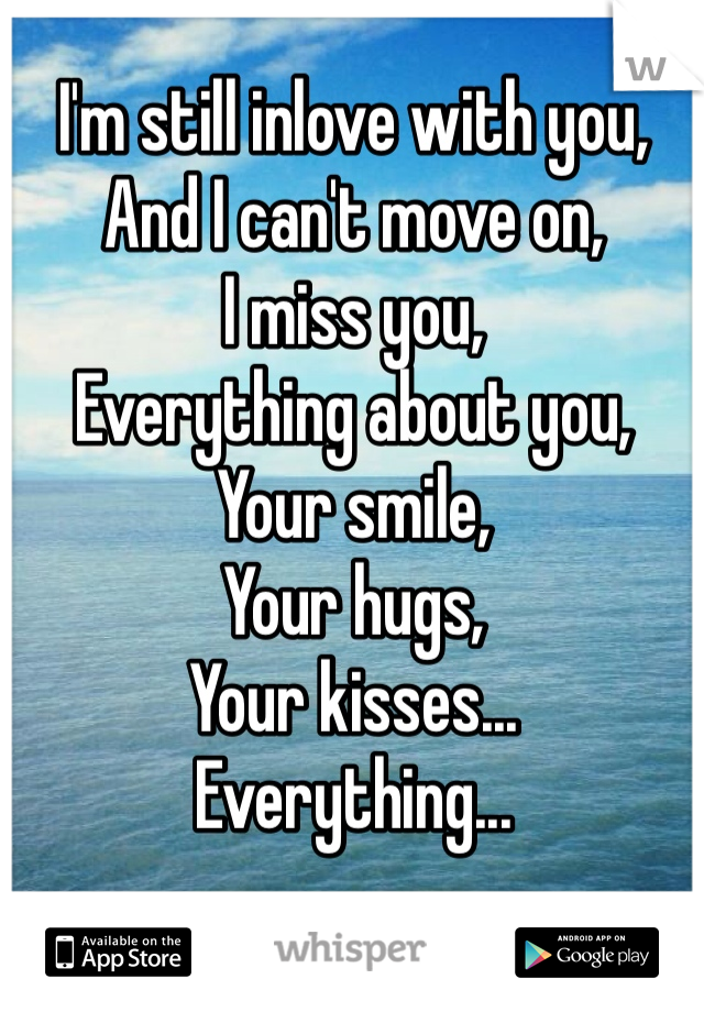 I'm still inlove with you, And I can't move on, I miss you, Everything about you, Your smile, Your hugs, Your kisses... Everything...