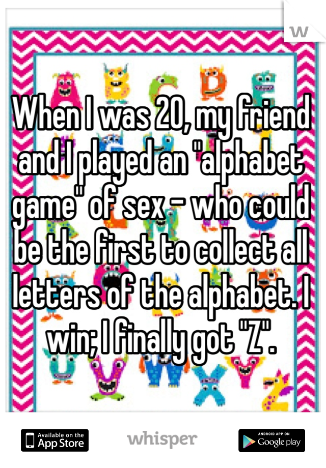 "When I was 20, my friend and I played an ""alphabet game"" of sex - who could be the first to collect all letters of the alphabet. I win; I finally got ""Z""."