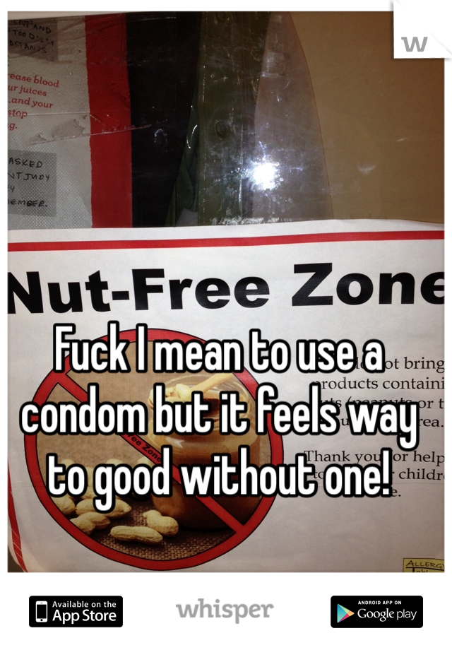 Fuck I mean to use a condom but it feels way to good without one!