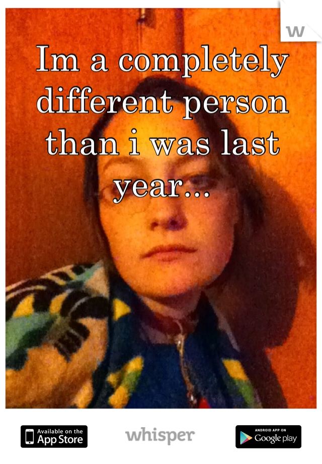 Im a completely different person than i was last year...