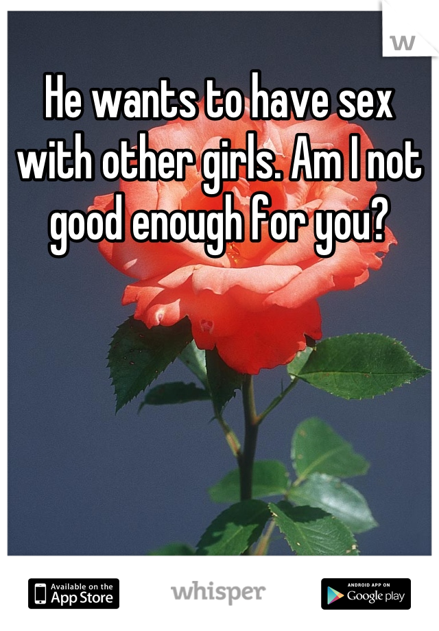 He wants to have sex with other girls. Am I not good enough for you?