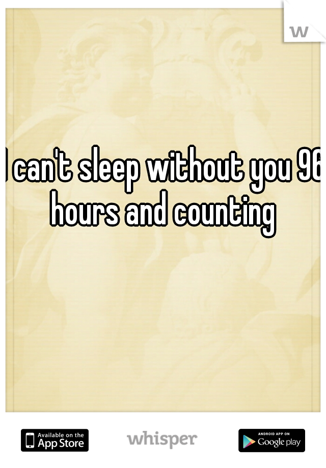 I can't sleep without you 96 hours and counting
