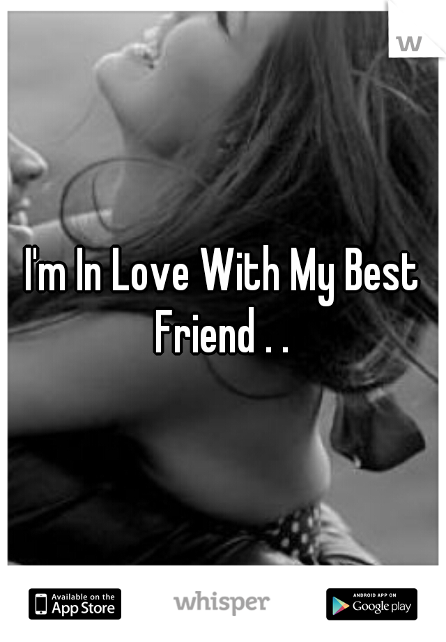 I'm In Love With My Best Friend . .
