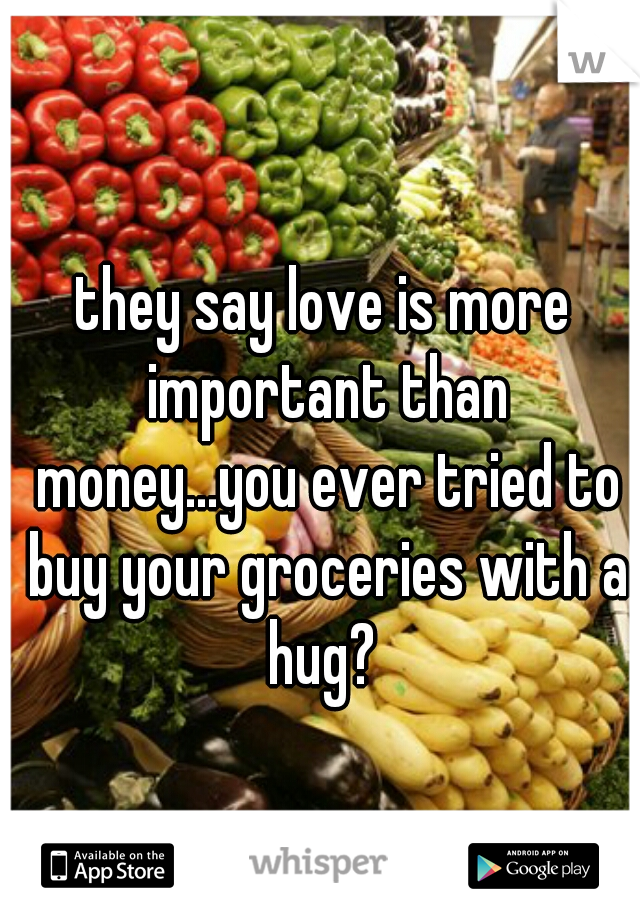they say love is more important than money...you ever tried to buy your groceries with a hug?