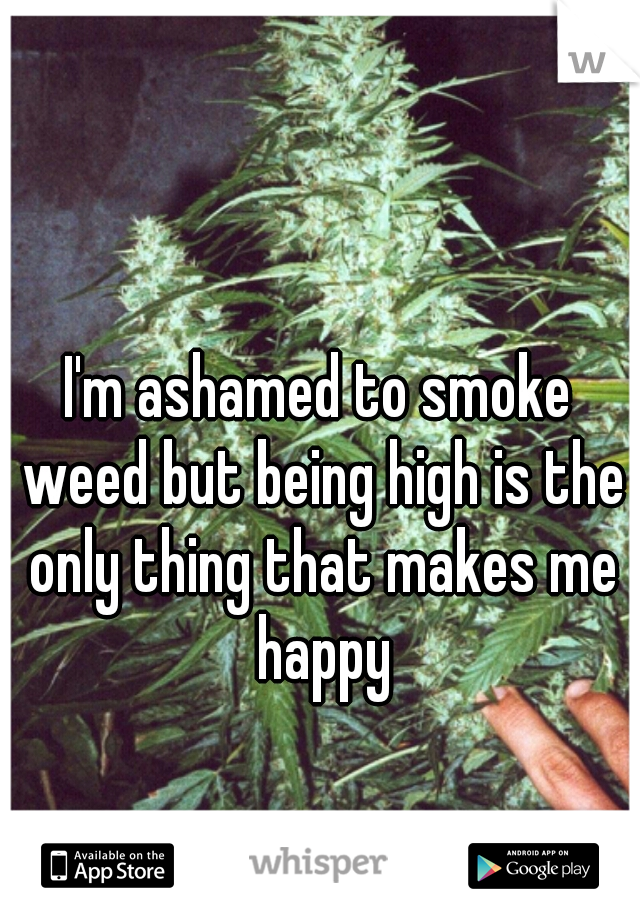 I'm ashamed to smoke weed but being high is the only thing that makes me happy