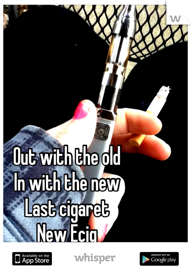 Out with the old In with the new Last cigaret New Ecig