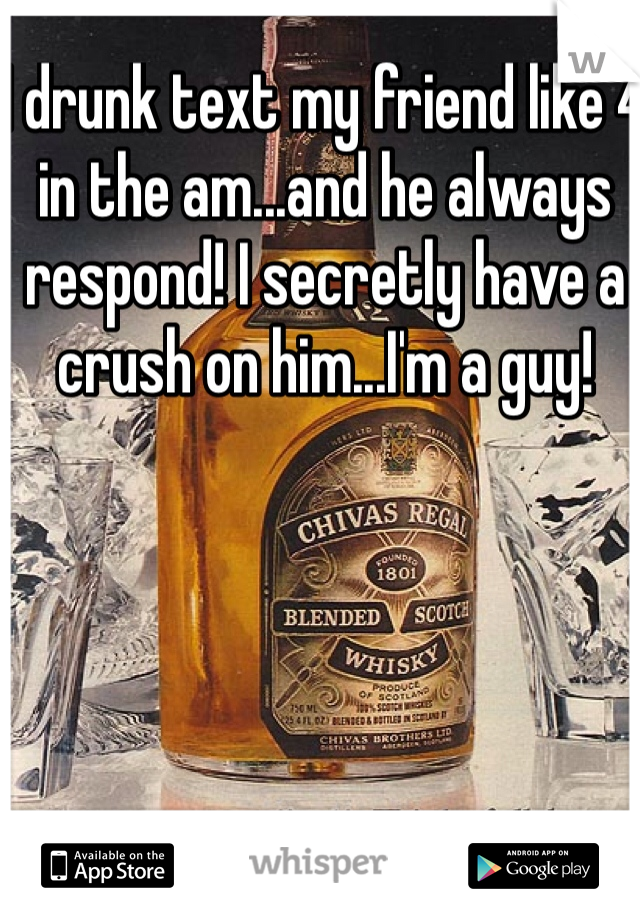 I drunk text my friend like 4 in the am...and he always respond! I secretly have a crush on him...I'm a guy!