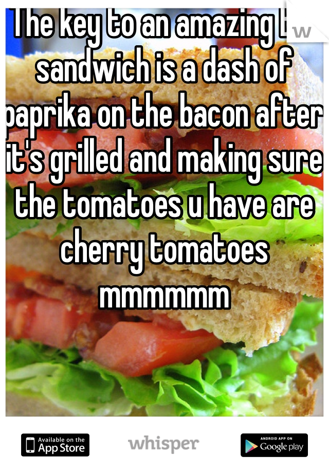 The key to an amazing BLT sandwich is a dash of paprika on the bacon after it's grilled and making sure the tomatoes u have are cherry tomatoes mmmmmm
