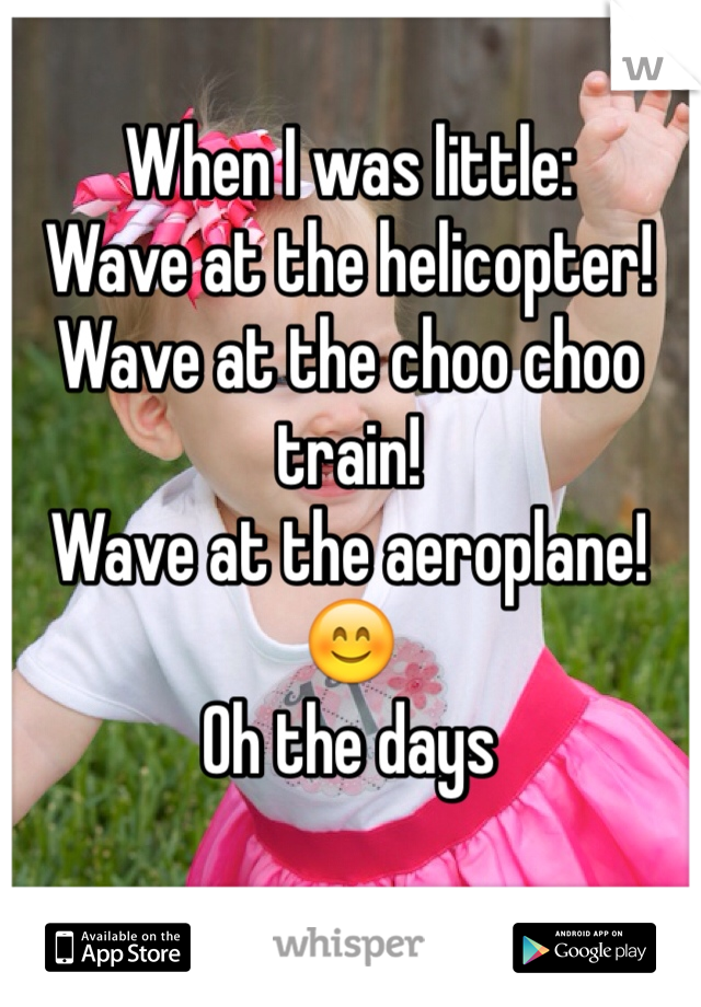 When I was little: Wave at the helicopter! Wave at the choo choo train! Wave at the aeroplane! 😊 Oh the days