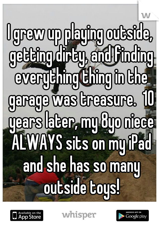 I grew up playing outside, getting dirty, and finding everything thing in the garage was treasure.  10 years later, my 8yo niece ALWAYS sits on my iPad and she has so many outside toys!
