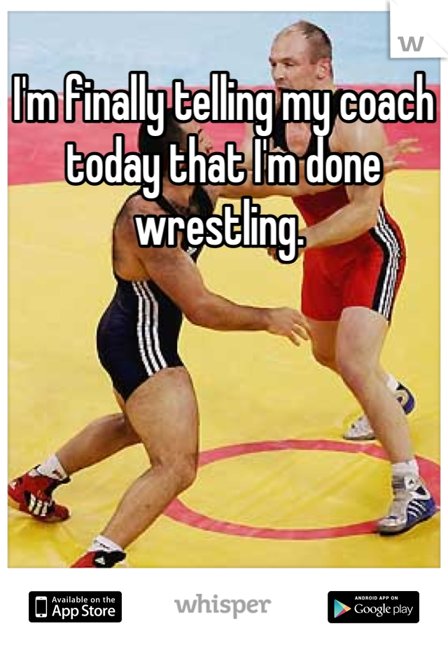I'm finally telling my coach today that I'm done wrestling.