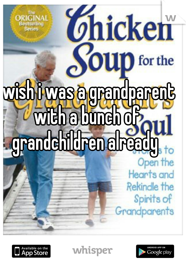 I wish i was a grandparent with a bunch of grandchildren already