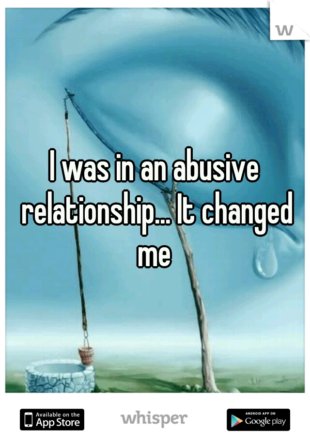 I was in an abusive relationship... It changed me