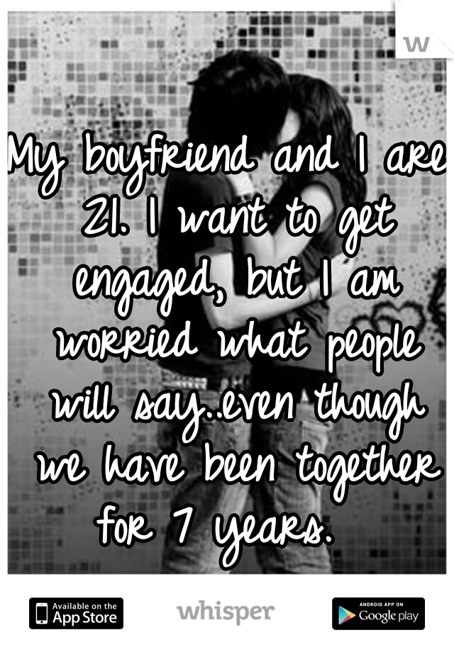 My boyfriend and I are 21. I want to get engaged, but I am worried what people will say..even though we have been together for 7 years.