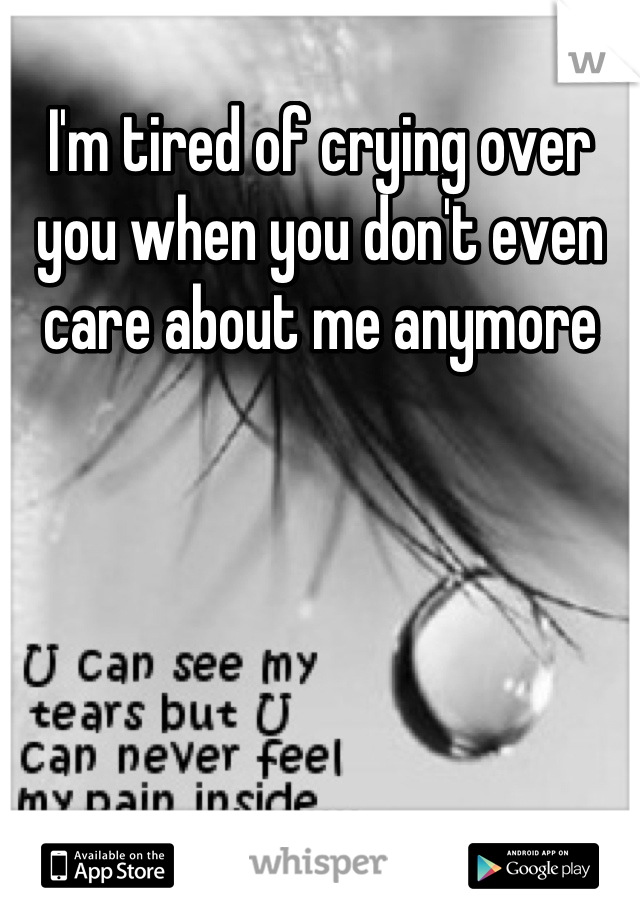 I'm tired of crying over you when you don't even care about me anymore