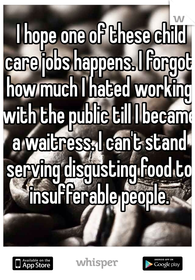 I hope one of these child care jobs happens. I forgot how much I hated working with the public till I became a waitress. I can't stand serving disgusting food to insufferable people.
