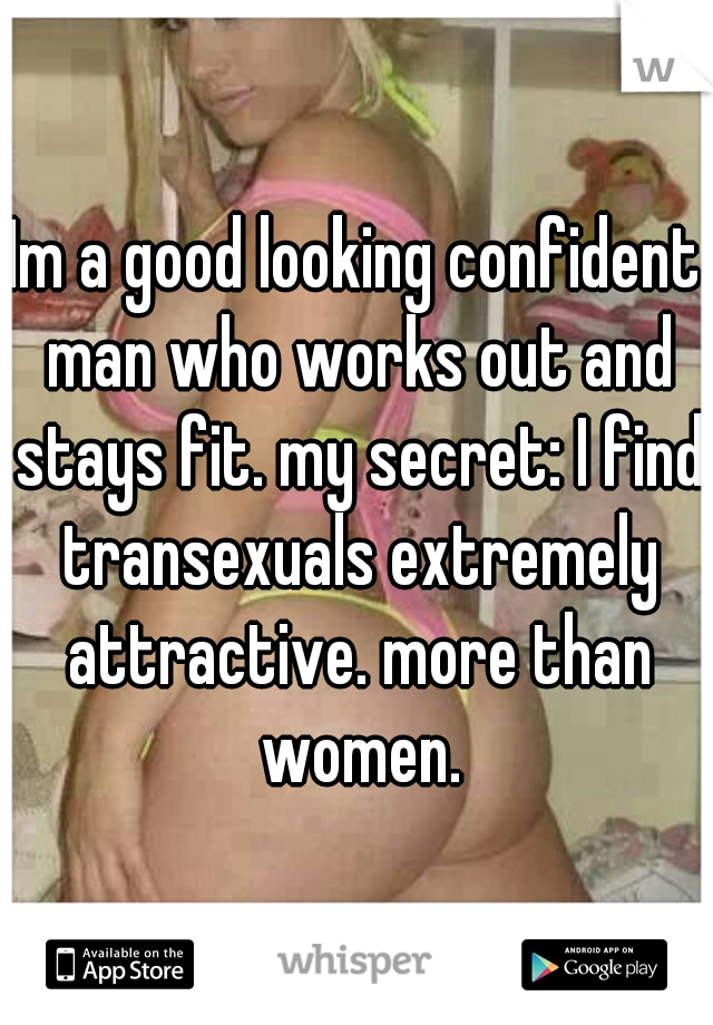 Im a good looking confident man who works out and stays fit. my secret: I find transexuals extremely attractive. more than women.