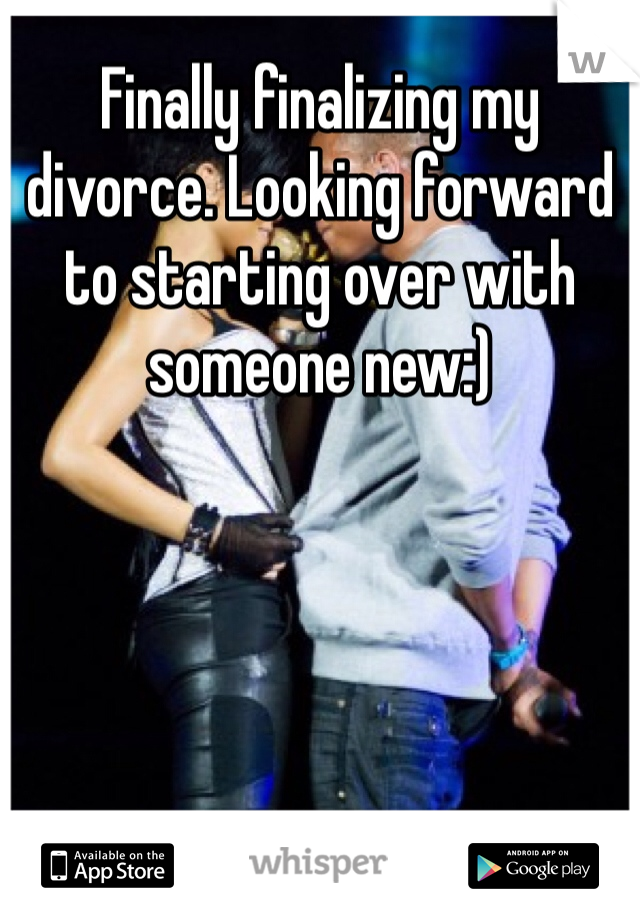 Finally finalizing my divorce. Looking forward to starting over with someone new:)